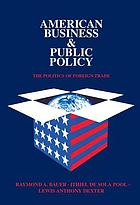 American business and public policy; the politics of foreign trade