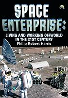 Space enterprise : living and working offworld in the 21st century