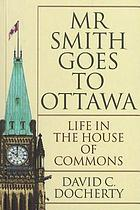Mr. Smith goes to Ottawa : life in the House of Commons