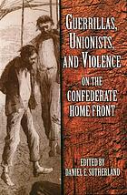 Guerrillas, Unionists, and violence on the Confederate home front