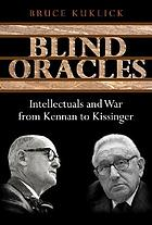 Blind oracles : intellectuals and war from Kennan to Kissinger