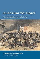 Electing to fight : why emerging democracies go to war