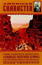 American character : the curious life of Charles Fletcher Lummis and the rediscovery of the Southwest