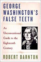 George Washington's false teeth : an unconventional guide to the eighteenth century