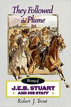 They followed the plume : the story of J.E.B. Stuart and his staff