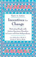 Incentives for change : motivating people with autism spectrum disorders to learn and gain independence