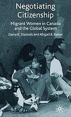 Negotiating citizenship : migrant women in Canada and the global system