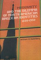 Modernity and the dilemma of North American Anglican identities, 1880-1950
