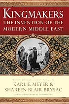 Kingmakers : the invention of the modern Middle East