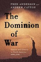 The dominion of war : empire and liberty in North America, 1500-2000