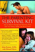 The parenting survival kit : how to make it through the parenting years with your family, sanity, and wallet intact