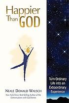 Happier than God : turn ordinary life into an extraordinary experience