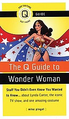 The Q guide to Wonder Woman : stuff you didn't even know you wanted to know -- about Lynda Carter, the iconic TV show, and one amazing costume