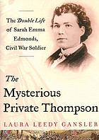 The mysterious Private Thompson : the double life of Sarah Emma Edmonds, Civil War soldier