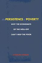 The persistence of poverty : why the economics of the well-off can't help the poor