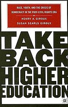 Take back higher education : race, youth, and the crisis of democracy in the post-Civil Rights Era