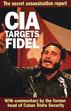 CIA targets Fidel : secret 1967 CIA Inspector General's report on plots to assassinate Fidel Castro
