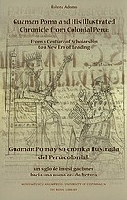 Guaman Poma and his illustrated chronicle from colonial Peru : from a century of scholarship to a new era of reading = Guaman Poma y su crónica ilustrada del Perú colonial : un siglo de investigaciones hacia una nueva era de lectura