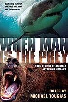 When man is the prey : true stories of animals attacking humans