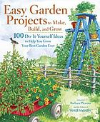 Easy garden projects to make, build, and grow : 200 do-it-yourself ideas to help you grow your best garden ever