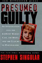 Presumed guilty : an investigation into the JonBenet Ramsey case, the media, and the culture of pornography