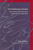 Psychoanalyzing : on the order of the unconscious and the practice of the letter