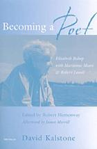 Becoming a poet : Elizabeth Bishop with Marianne Moore and Robert Lowell