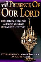 In the presence of our Lord : the history, theology, and psychology of eucharistic devotion