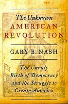 The unknown American Revolution : the unruly birth of democracy and the struggle to create America