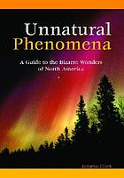Unnatural phenomena : a guide to the bizarre wonders of North America