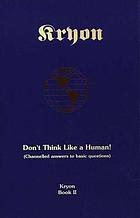 Don't think like a human : channelled answers to basic questions