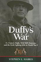Duffy's war Fr. Francis Duffy, Wild Bill Donovan, and the Irish fighting 69th in World War I