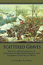 Scattered graves : the Civil War campaigns of Confederate brigadier general and Cherokee chief Stand Watie