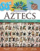 Aztecs : dress, eat, write, and play just like the Aztecs