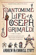 The pantomime life of Joseph Grimaldi : [laughter, madness and the story of Britain's greatest comedian]