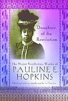 Daughter of the revolution : the major nonfiction works of Pauline E. Hopkins