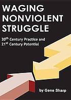 Waging nonviolent struggle : 20th century practice and 21st century potential