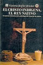 El Cristo indígena, el rey nativo : el sustrato histórico de la mitología del ritual de los mayas