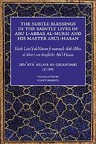 The subtle blessings in the saintly lives of Abū al-ʻAbbās al-Mursī and his master Abū al-Ḥasan al-Shādhilī, the founders of the Shādhilī order = Laṭā'if al-minan