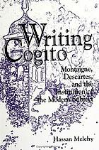 Writing cogito Montaigne, Descartes, and the institution of the modern subject