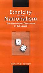Ethnicity versus nationalism : the devolution discourse in Sri Lanka