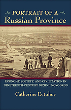 Portrait of a Russian province : economy, society, and civilization in nineteenth-century Nizhnii Novgorod