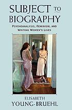Subject to biography : psychoanalysis, feminism, and writing women's lives