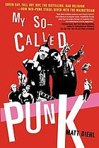 My so-called punk : Green Day, Fall Out Boy, the Distillers, Bad Religion : how neo-punk stage-dived into the mainstream