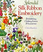 Splendid silk ribbon embroidery : embellishing clothing, linens & accessories