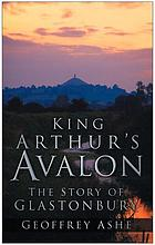King Arthur's Avalon; the story of Glastonbury