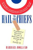 Hail to the chiefs : presidential mischief, morals & malarky [sic] from George W. to George W.