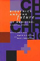 The Center for Bioethics and Human Dignity presents Bioethics and the future of medicine : a Christian appraisal
