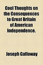 Cool thoughts on the consequences to Great Britain of American independence on the expence of Great Britain in the settlement and defence of the American colonies ; on the value and importance of the American colonies and the West Indies to the British empire
