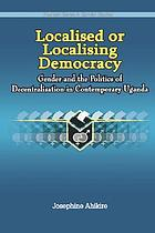 Localised or localising democracy : gender and the politics of decentralisation in contemporary Uganda
